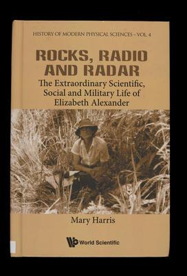 Rocks, radio and radar :the extraordinary scientific, social and military life of Elizabeth Alexander /